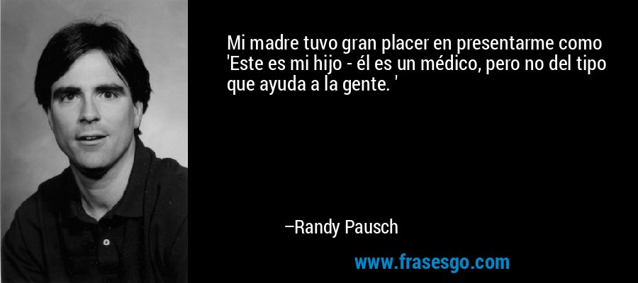 Mi madre tuvo gran placer en presentarme como 'Este es mi hijo - él es un médico, pero no del tipo que ayuda a la gente. ' – Randy Pausch