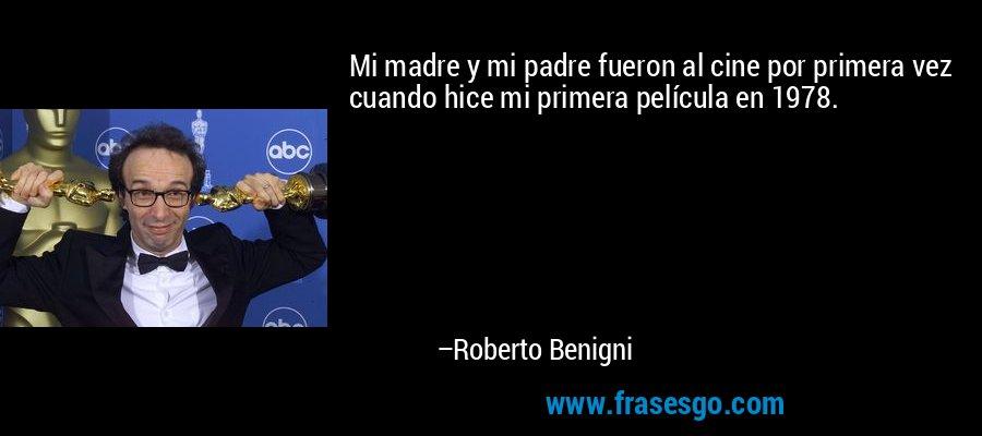 Mi madre y mi padre fueron al cine por primera vez cuando hice mi primera película en 1978. – Roberto Benigni