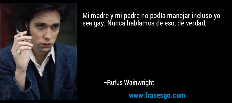 Mi madre y mi padre no podía manejar incluso yo sea gay. Nunca hablamos de eso, de verdad. – Rufus Wainwright