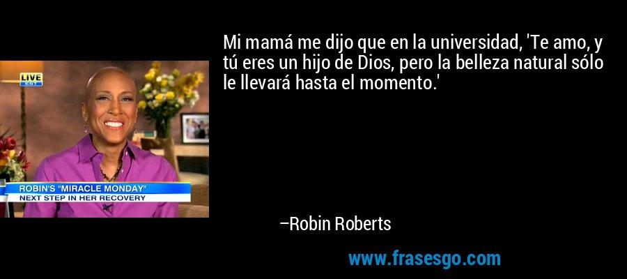 Mi mamá me dijo que en la universidad, 'Te amo, y tú eres un hijo de Dios, pero la belleza natural sólo le llevará hasta el momento.' – Robin Roberts