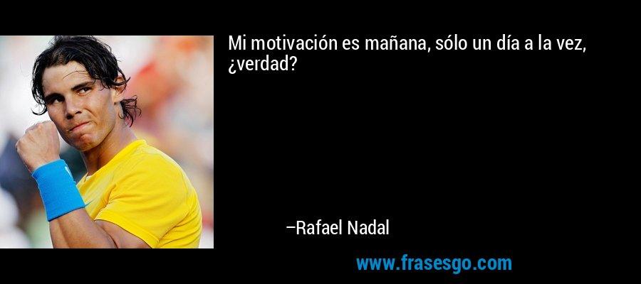 Mi motivación es mañana, sólo un día a la vez, ¿verdad? – Rafael Nadal