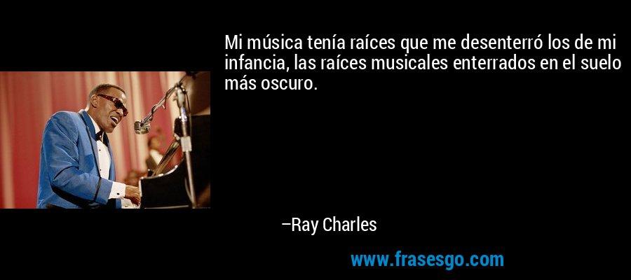 Mi música tenía raíces que me desenterró los de mi infancia, las raíces musicales enterrados en el suelo más oscuro. – Ray Charles