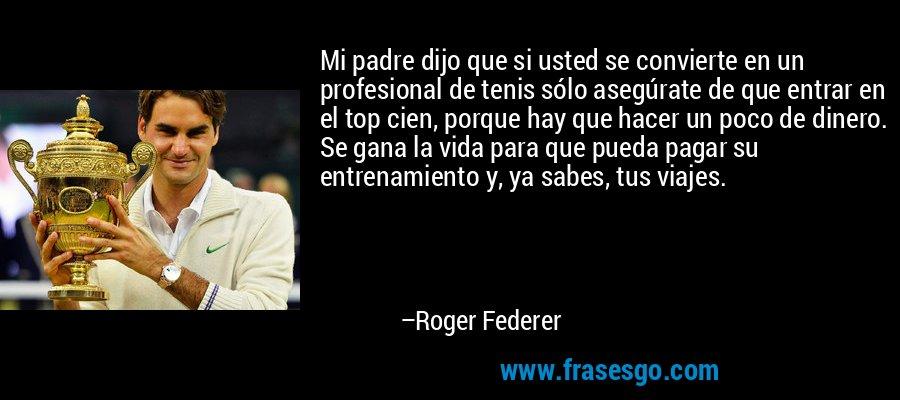 Mi padre dijo que si usted se convierte en un profesional de tenis sólo asegúrate de que entrar en el top cien, porque hay que hacer un poco de dinero. Se gana la vida para que pueda pagar su entrenamiento y, ya sabes, tus viajes. – Roger Federer