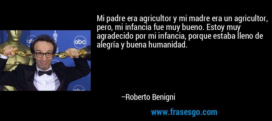 Mi padre era agricultor y mi madre era un agricultor, pero, mi infancia fue muy bueno. Estoy muy agradecido por mi infancia, porque estaba lleno de alegría y buena humanidad. – Roberto Benigni