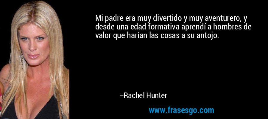 Mi padre era muy divertido y muy aventurero, y desde una edad formativa aprendí a hombres de valor que harían las cosas a su antojo. – Rachel Hunter