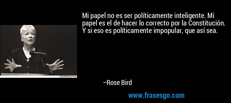 Mi papel no es ser políticamente inteligente. Mi papel es el de hacer lo correcto por la Constitución. Y si eso es políticamente impopular, que así sea. – Rose Bird