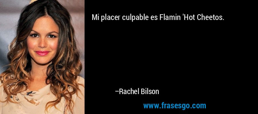 Mi placer culpable es Flamin 'Hot Cheetos. – Rachel Bilson