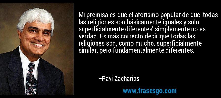 Mi premisa es que el aforismo popular de que 'todas las religiones son básicamente iguales y sólo superficialmente diferentes' simplemente no es verdad. Es más correcto decir que todas las religiones son, como mucho, superficialmente similar, pero fundamentalmente diferentes. – Ravi Zacharias