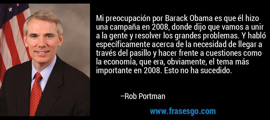 Mi preocupación por Barack Obama es que él hizo una campaña en 2008, donde dijo que vamos a unir a la gente y resolver los grandes problemas. Y habló específicamente acerca de la necesidad de llegar a través del pasillo y hacer frente a cuestiones como la economía, que era, obviamente, el tema más importante en 2008. Esto no ha sucedido. – Rob Portman