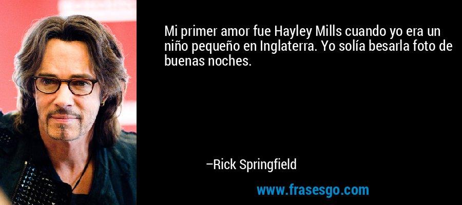 Mi primer amor fue Hayley Mills cuando yo era un niño pequeño en Inglaterra. Yo solía besarla foto de buenas noches. – Rick Springfield