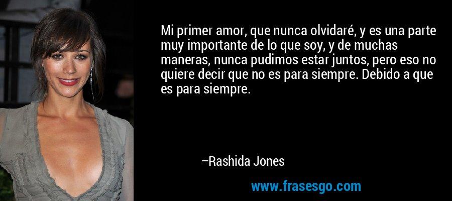 Mi primer amor, que nunca olvidaré, y es una parte muy importante de lo que soy, y de muchas maneras, nunca pudimos estar juntos, pero eso no quiere decir que no es para siempre. Debido a que es para siempre. – Rashida Jones