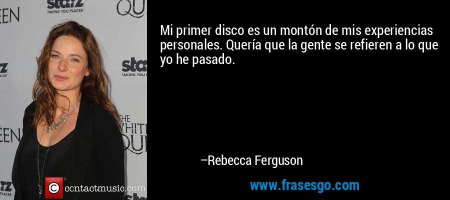 Mi primer disco es un montón de mis experiencias personales. Quería que la gente se refieren a lo que yo he pasado. – Rebecca Ferguson