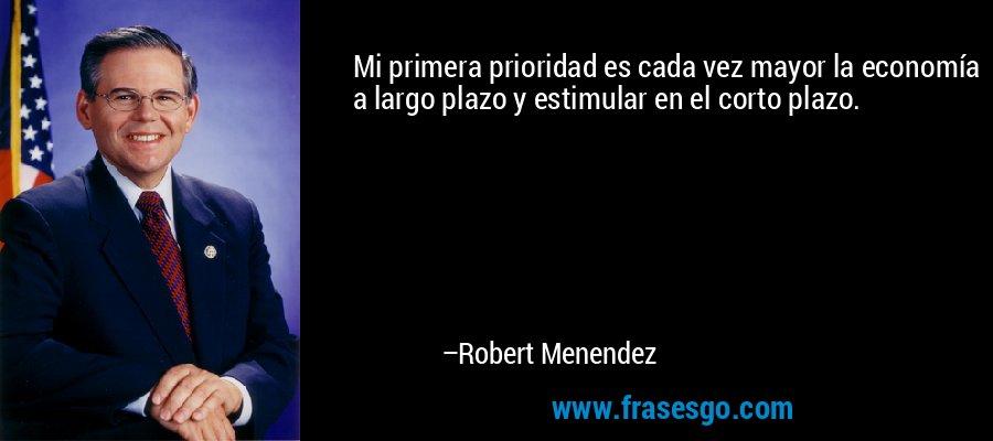 Mi primera prioridad es cada vez mayor la economía a largo plazo y estimular en el corto plazo. – Robert Menendez