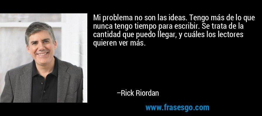 Mi problema no son las ideas. Tengo más de lo que nunca tengo tiempo para escribir. Se trata de la cantidad que puedo llegar, y cuáles los lectores quieren ver más. – Rick Riordan