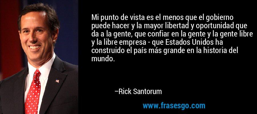 Mi punto de vista es el menos que el gobierno puede hacer y la mayor libertad y oportunidad que da a la gente, que confiar en la gente y la gente libre y la libre empresa - que Estados Unidos ha construido el país más grande en la historia del mundo. – Rick Santorum