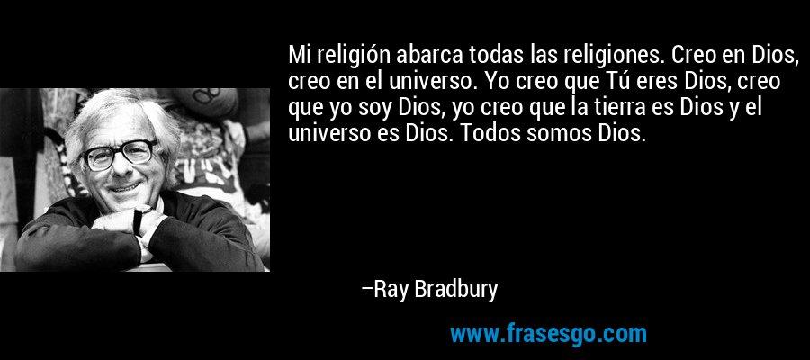 Mi religión abarca todas las religiones. Creo en Dios, creo en el universo. Yo creo que Tú eres Dios, creo que yo soy Dios, yo creo que la tierra es Dios y el universo es Dios. Todos somos Dios. – Ray Bradbury