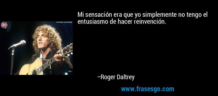 Mi sensación era que yo simplemente no tengo el entusiasmo de hacer reinvención. – Roger Daltrey