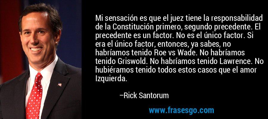 Mi sensación es que el juez tiene la responsabilidad de la Constitución primero, segundo precedente. El precedente es un factor. No es el único factor. Si era el único factor, entonces, ya sabes, no habríamos tenido Roe vs Wade. No habríamos tenido Griswold. No habríamos tenido Lawrence. No hubiéramos tenido todos estos casos que el amor Izquierda. – Rick Santorum