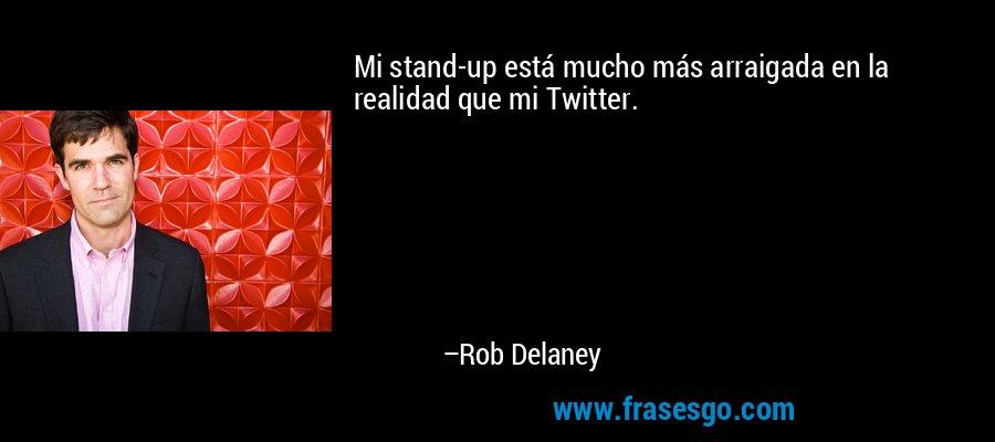 Mi stand-up está mucho más arraigada en la realidad que mi Twitter. – Rob Delaney