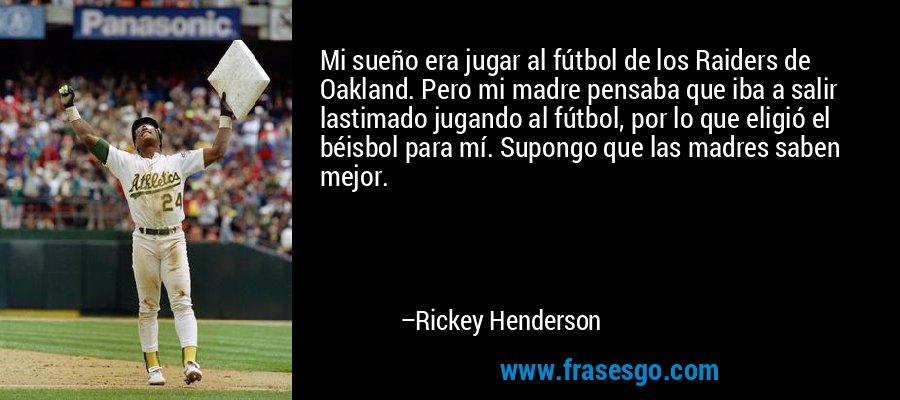 Mi sueño era jugar al fútbol de los Raiders de Oakland. Pero mi madre pensaba que iba a salir lastimado jugando al fútbol, por lo que eligió el béisbol para mí. Supongo que las madres saben mejor. – Rickey Henderson