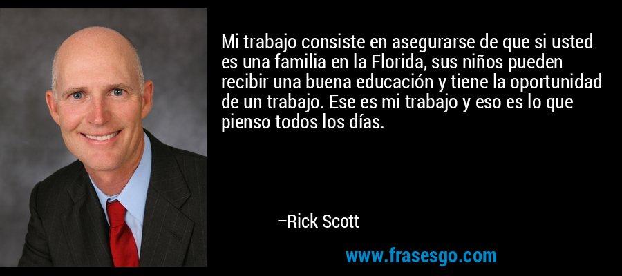 Mi trabajo consiste en asegurarse de que si usted es una familia en la Florida, sus niños pueden recibir una buena educación y tiene la oportunidad de un trabajo. Ese es mi trabajo y eso es lo que pienso todos los días. – Rick Scott