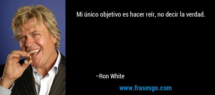 Mi único objetivo es hacer reír, no decir la verdad. – Ron White