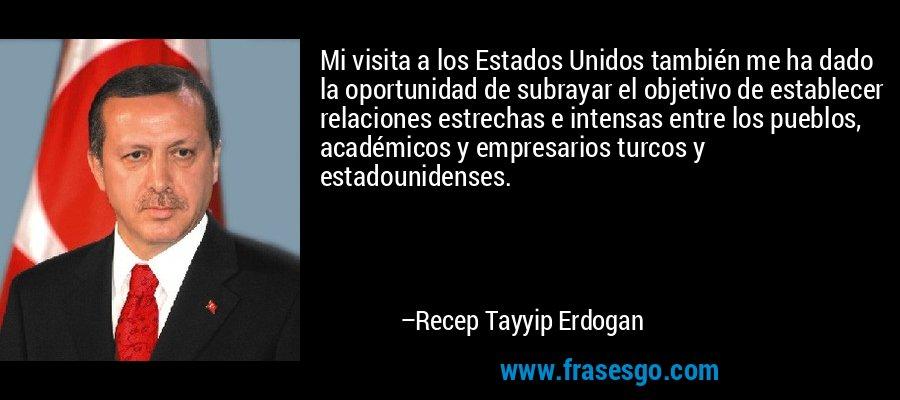Mi visita a los Estados Unidos también me ha dado la oportunidad de subrayar el objetivo de establecer relaciones estrechas e intensas entre los pueblos, académicos y empresarios turcos y estadounidenses. – Recep Tayyip Erdogan