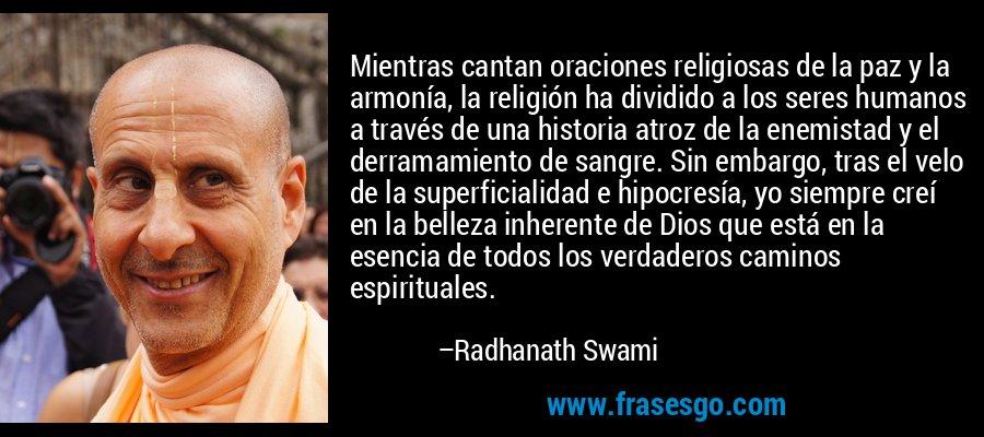 Mientras cantan oraciones religiosas de la paz y la armonía, la religión ha dividido a los seres humanos a través de una historia atroz de la enemistad y el derramamiento de sangre. Sin embargo, tras el velo de la superficialidad e hipocresía, yo siempre creí en la belleza inherente de Dios que está en la esencia de todos los verdaderos caminos espirituales. – Radhanath Swami