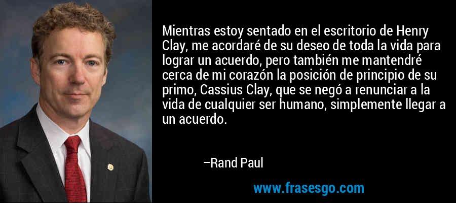 Mientras estoy sentado en el escritorio de Henry Clay, me acordaré de su deseo de toda la vida para lograr un acuerdo, pero también me mantendré cerca de mi corazón la posición de principio de su primo, Cassius Clay, que se negó a renunciar a la vida de cualquier ser humano, simplemente llegar a un acuerdo. – Rand Paul