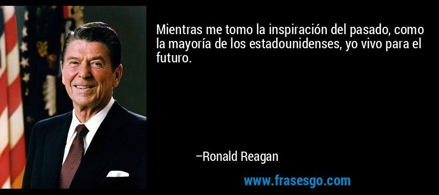 Mientras me tomo la inspiración del pasado, como la mayoría de los estadounidenses, yo vivo para el futuro. – Ronald Reagan