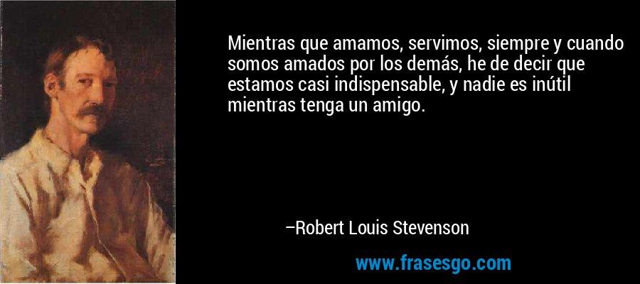 Mientras que amamos, servimos, siempre y cuando somos amados por los demás, he de decir que estamos casi indispensable, y nadie es inútil mientras tenga un amigo. – Robert Louis Stevenson
