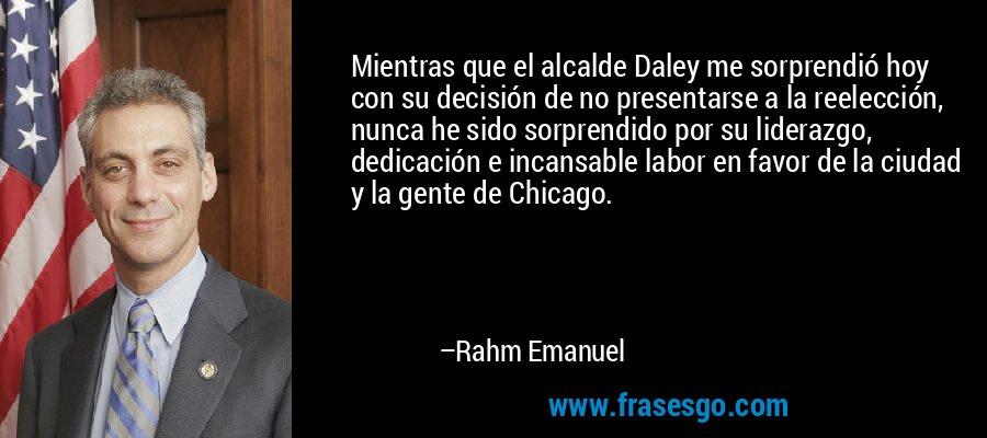 Mientras que el alcalde Daley me sorprendió hoy con su decisión de no presentarse a la reelección, nunca he sido sorprendido por su liderazgo, dedicación e incansable labor en favor de la ciudad y la gente de Chicago. – Rahm Emanuel