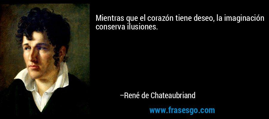 Mientras que el corazón tiene deseo, la imaginación conserva ilusiones. – René de Chateaubriand