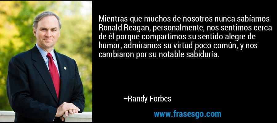 Mientras que muchos de nosotros nunca sabíamos Ronald Reagan, personalmente, nos sentimos cerca de él porque compartimos su sentido alegre de humor, admiramos su virtud poco común, y nos cambiaron por su notable sabiduría. – Randy Forbes
