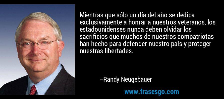 Mientras que sólo un día del año se dedica exclusivamente a honrar a nuestros veteranos, los estadounidenses nunca deben olvidar los sacrificios que muchos de nuestros compatriotas han hecho para defender nuestro país y proteger nuestras libertades. – Randy Neugebauer