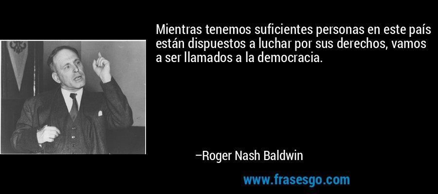 Mientras tenemos suficientes personas en este país están dispuestos a luchar por sus derechos, vamos a ser llamados a la democracia. – Roger Nash Baldwin