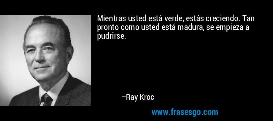 Mientras usted está verde, estás creciendo. Tan pronto como usted está madura, se empieza a pudrirse. – Ray Kroc