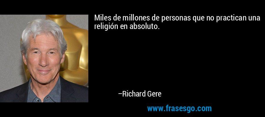 Miles de millones de personas que no practican una religión en absoluto. – Richard Gere