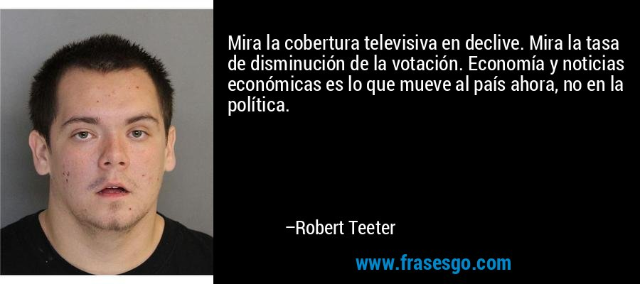 Mira la cobertura televisiva en declive. Mira la tasa de disminución de la votación. Economía y noticias económicas es lo que mueve al país ahora, no en la política. – Robert Teeter