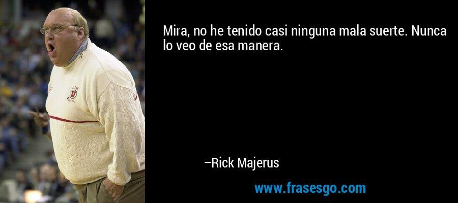 Mira, no he tenido casi ninguna mala suerte. Nunca lo veo de esa manera. – Rick Majerus