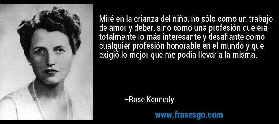 Miré en la crianza del niño, no sólo como un trabajo de amor y deber, sino como una profesión que era totalmente lo más interesante y desafiante como cualquier profesión honorable en el mundo y que exigió lo mejor que me podía llevar a la misma. – Rose Kennedy