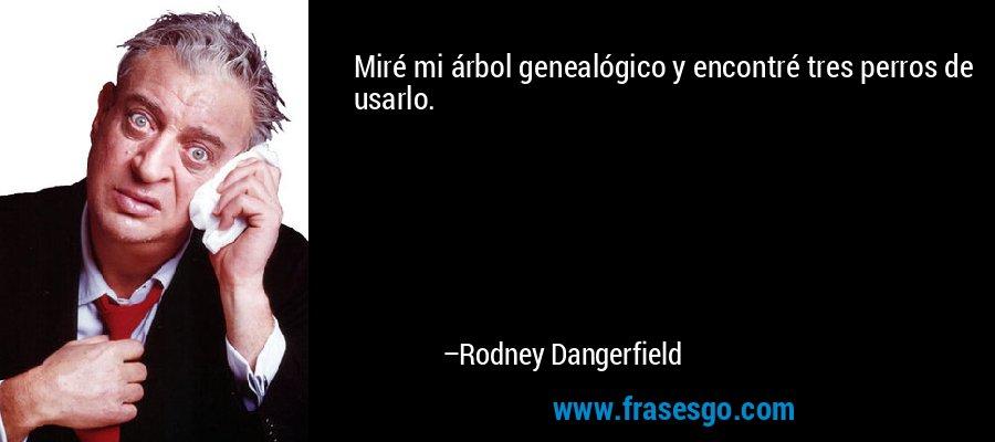 Miré mi árbol genealógico y encontré tres perros de usarlo. – Rodney Dangerfield