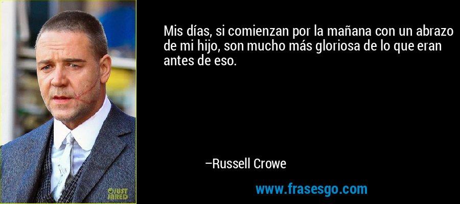 Mis días, si comienzan por la mañana con un abrazo de mi hijo, son mucho más gloriosa de lo que eran antes de eso. – Russell Crowe