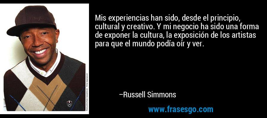 Mis experiencias han sido, desde el principio, cultural y creativo. Y mi negocio ha sido una forma de exponer la cultura, la exposición de los artistas para que el mundo podía oír y ver. – Russell Simmons