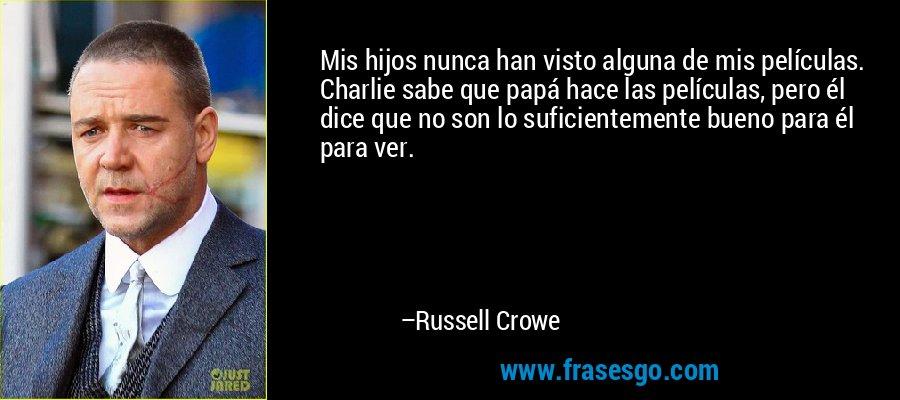Mis hijos nunca han visto alguna de mis películas. Charlie sabe que papá hace las películas, pero él dice que no son lo suficientemente bueno para él para ver. – Russell Crowe