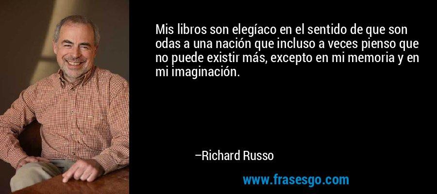Mis libros son elegíaco en el sentido de que son odas a una nación que incluso a veces pienso que no puede existir más, excepto en mi memoria y en mi imaginación. – Richard Russo