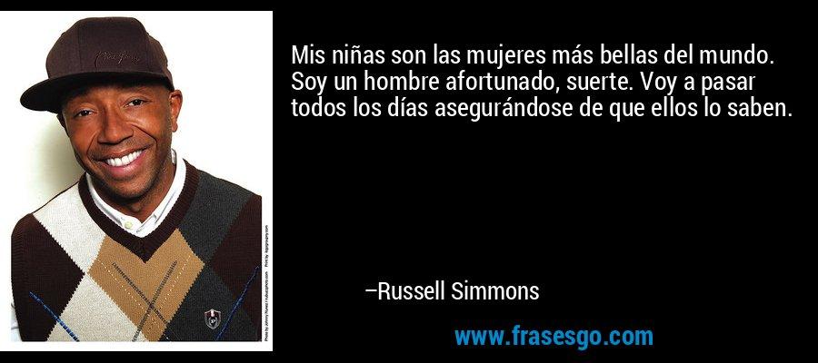 Mis niñas son las mujeres más bellas del mundo. Soy un hombre afortunado, suerte. Voy a pasar todos los días asegurándose de que ellos lo saben. – Russell Simmons