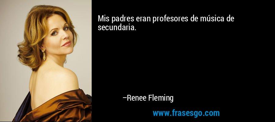 Mis padres eran profesores de música de secundaria. – Renee Fleming