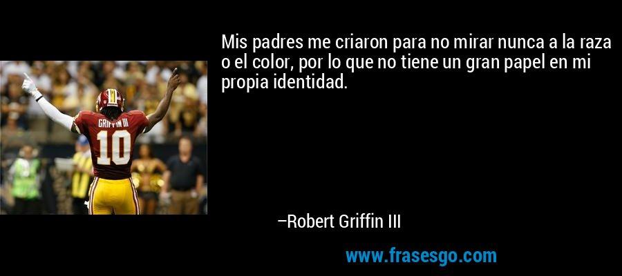 Mis padres me criaron para no mirar nunca a la raza o el color, por lo que no tiene un gran papel en mi propia identidad. – Robert Griffin III