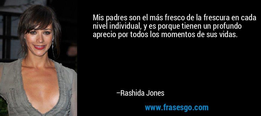 Mis padres son el más fresco de la frescura en cada nivel individual, y es porque tienen un profundo aprecio por todos los momentos de sus vidas. – Rashida Jones